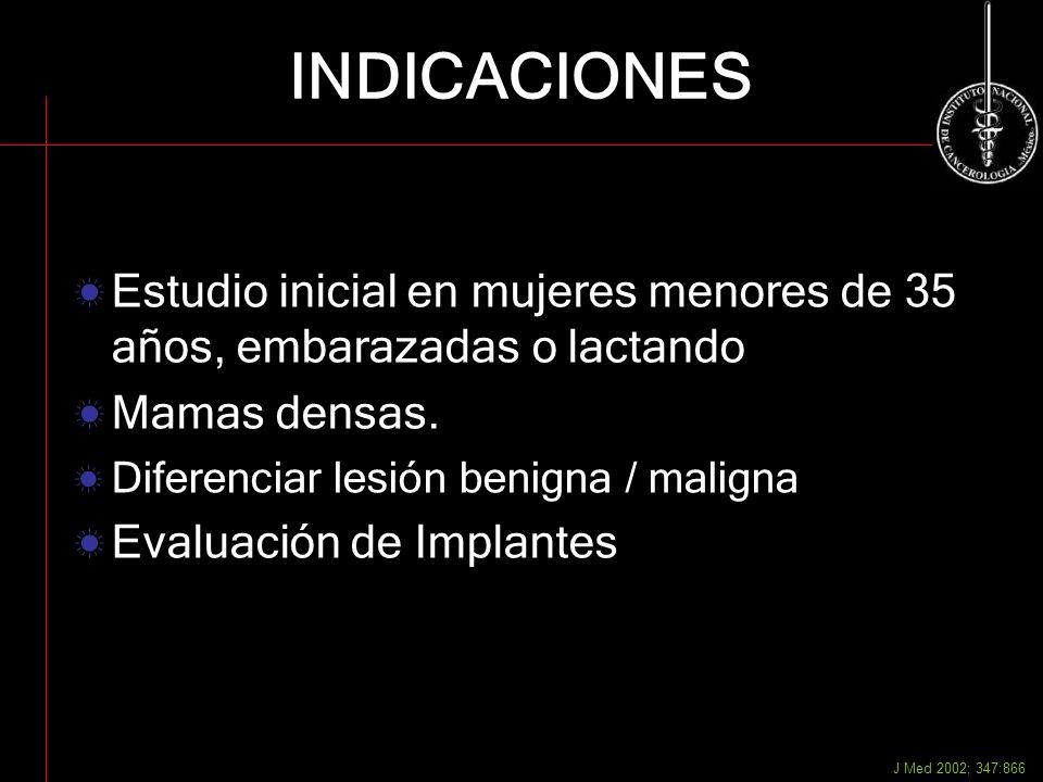 INDICACIONES Estudio inicial en mujeres menores de 35 años, embarazadas o lactando. Mamas densas. Diferenciar lesión benigna / maligna.
