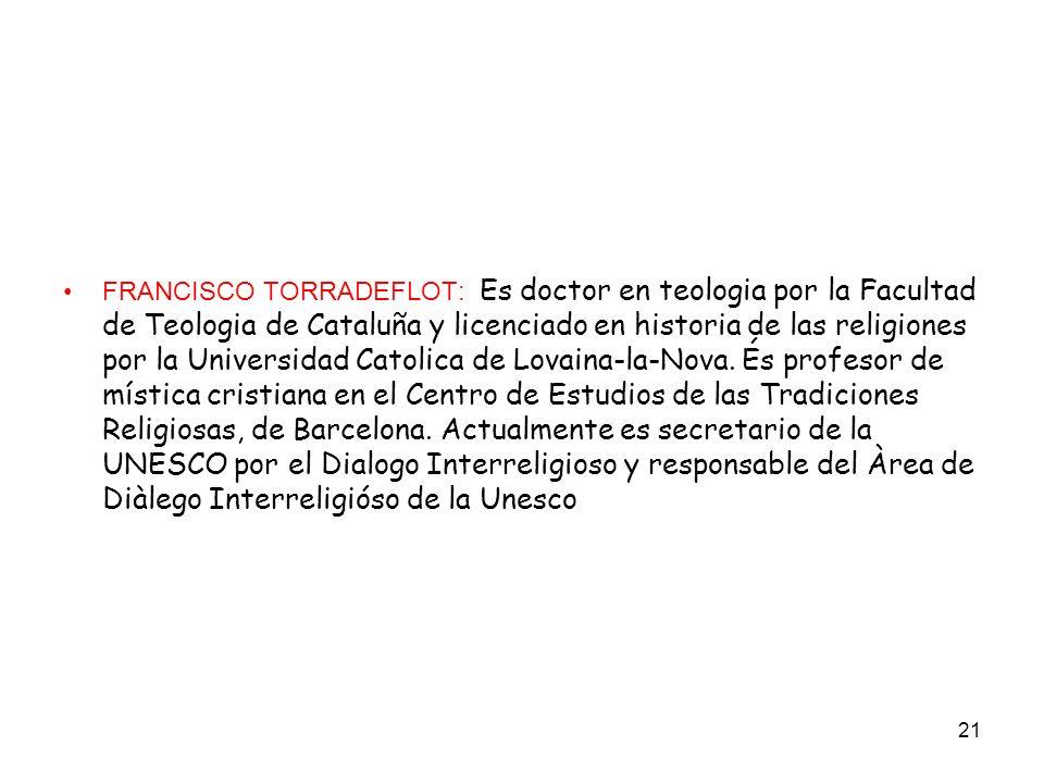 FRANCISCO TORRADEFLOT: Es doctor en teologia por la Facultad de Teologia de Cataluña y licenciado en historia de las religiones por la Universidad Catolica de Lovaina-la-Nova.