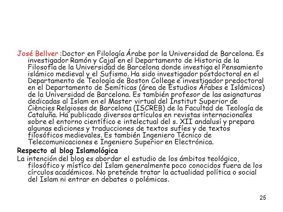 José Bellver :Doctor en Filología Árabe por la Universidad de Barcelona. Es investigador Ramón y Cajal en el Departamento de Historia de la Filosofía de la Universidad de Barcelona donde investiga el Pensamiento islámico medieval y el Sufismo. Ha sido investigador postdoctoral en el Departamento de Teología de Boston College e investigador predoctoral en el Departamento de Semíticas (área de Estudios Árabes e Islámicos) de la Universidad de Barcelona. Es también profesor de las asignaturas dedicadas al Islam en el Master virtual del Institut Superior de Ciències Relgioses de Barcelona (ISCREB) de la Facultad de Teología de Cataluña. Ha publicado diversos artículos en revistas internacionales sobre el entorno científico e intelectual del s. XII andalusí y prepara algunas ediciones y traducciones de textos sufíes y de textos filosóficos medievales. Es también Ingeniero Técnico de Telecomunicaciones e Ingeniero Superior en Electrónica.