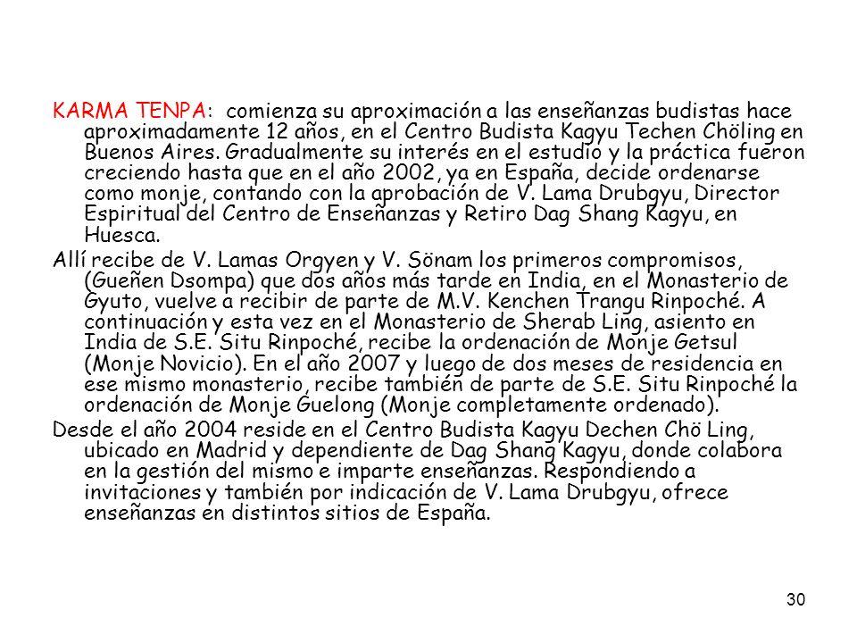 KARMA TENPA: comienza su aproximación a las enseñanzas budistas hace aproximadamente 12 años, en el Centro Budista Kagyu Techen Chöling en Buenos Aires. Gradualmente su interés en el estudio y la práctica fueron creciendo hasta que en el año 2002, ya en España, decide ordenarse como monje, contando con la aprobación de V. Lama Drubgyu, Director Espiritual del Centro de Enseñanzas y Retiro Dag Shang Kagyu, en Huesca.
