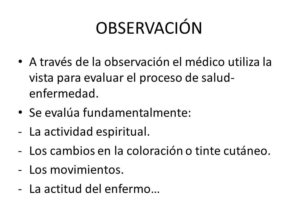 OBSERVACIÓN A través de la observación el médico utiliza la vista para evaluar el proceso de salud-enfermedad.