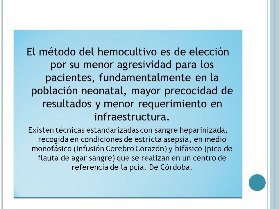 El método del hemocultivo es de elección por su menor agresividad para los pacientes, fundamentalmente en la población neonatal, mayor precocidad de resultados y menor requerimiento en infraestructura.