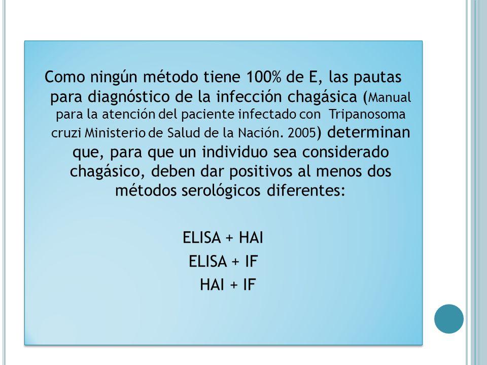 Como ningún método tiene 100% de E, las pautas para diagnóstico de la infección chagásica (Manual para la atención del paciente infectado con Tripanosoma cruzi Ministerio de Salud de la Nación.