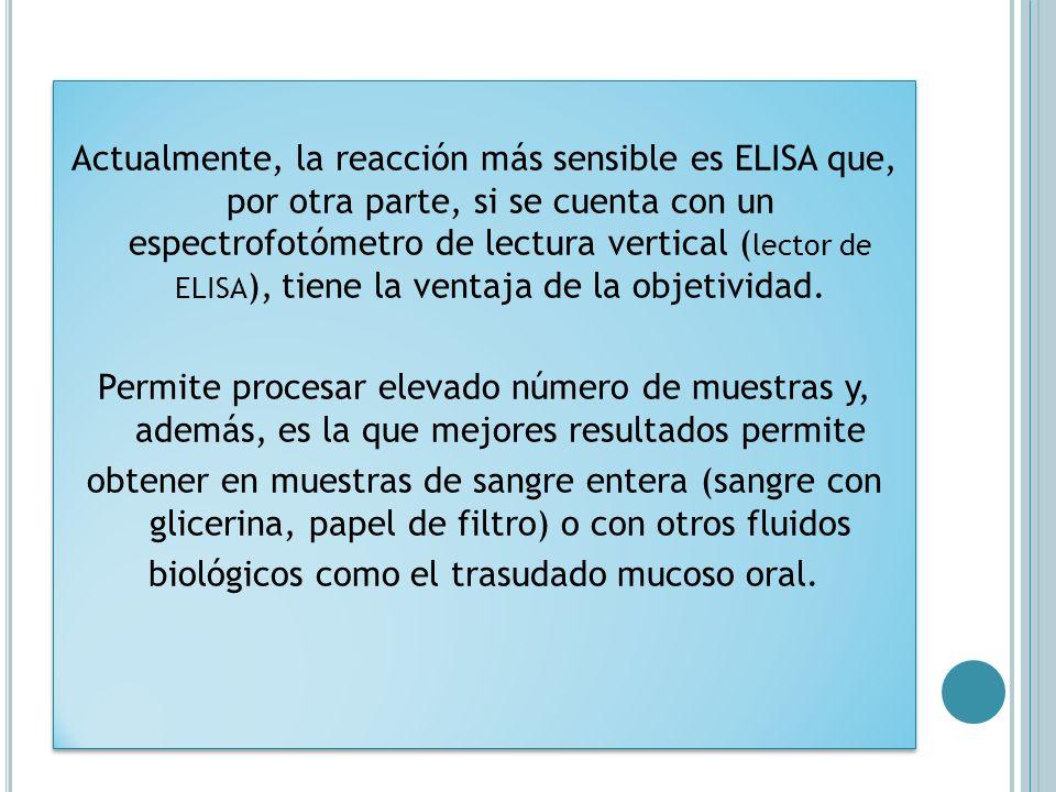 Actualmente, la reacción más sensible es ELISA que, por otra parte, si se cuenta con un espectrofotómetro de lectura vertical (lector de ELISA), tiene la ventaja de la objetividad.