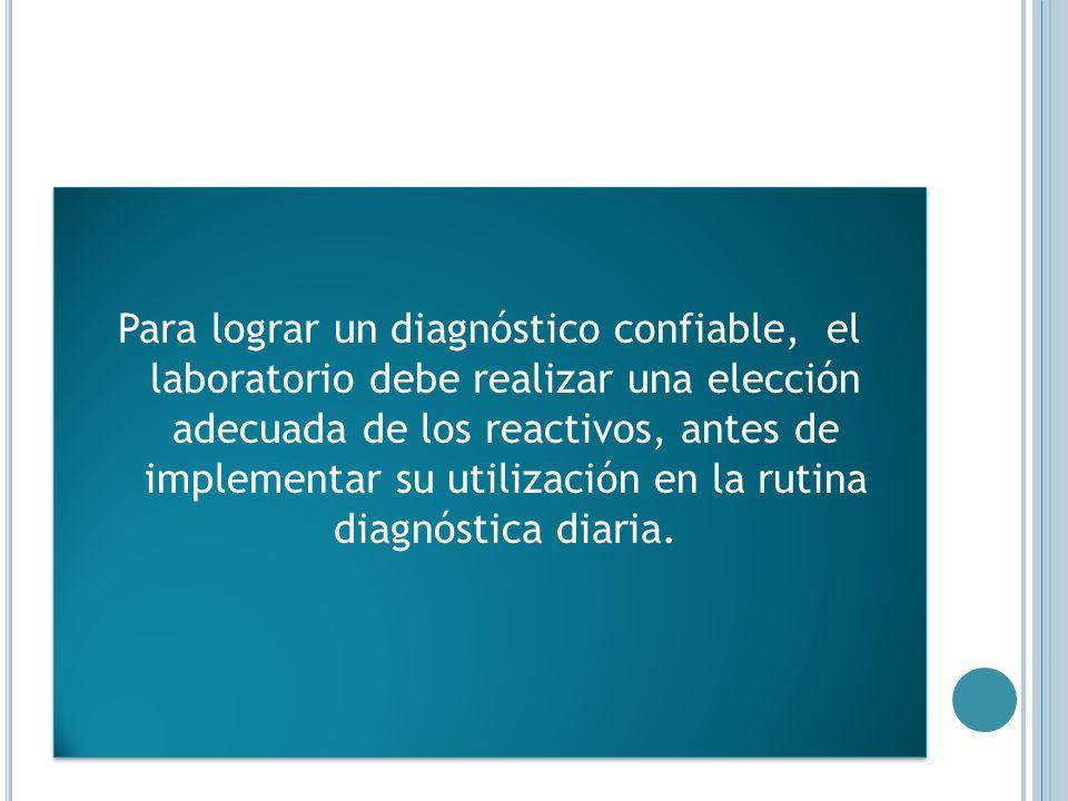 Para lograr un diagnóstico confiable, el laboratorio debe realizar una elección adecuada de los reactivos, antes de implementar su utilización en la rutina diagnóstica diaria.