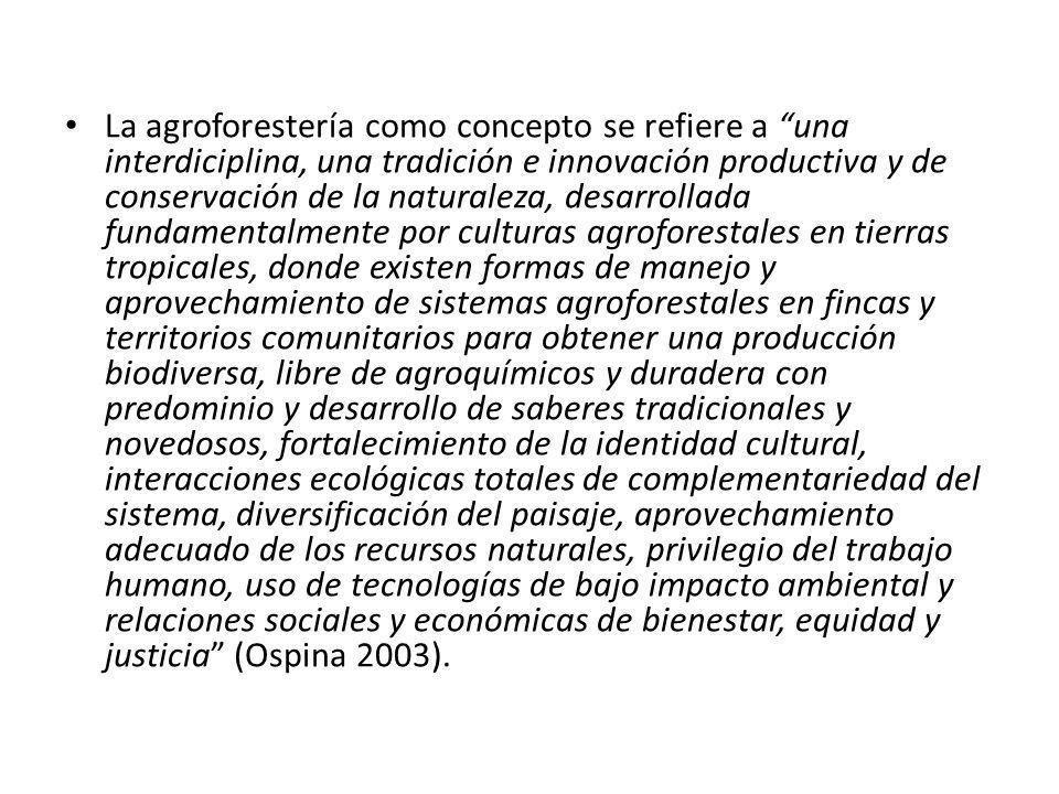 La agroforestería como concepto se refiere a una interdiciplina, una tradición e innovación productiva y de conservación de la naturaleza, desarrollada fundamentalmente por culturas agroforestales en tierras tropicales, donde existen formas de manejo y aprovechamiento de sistemas agroforestales en fincas y territorios comunitarios para obtener una producción biodiversa, libre de agroquímicos y duradera con predominio y desarrollo de saberes tradicionales y novedosos, fortalecimiento de la identidad cultural, interacciones ecológicas totales de complementariedad del sistema, diversificación del paisaje, aprovechamiento adecuado de los recursos naturales, privilegio del trabajo humano, uso de tecnologías de bajo impacto ambiental y relaciones sociales y económicas de bienestar, equidad y justicia (Ospina 2003).