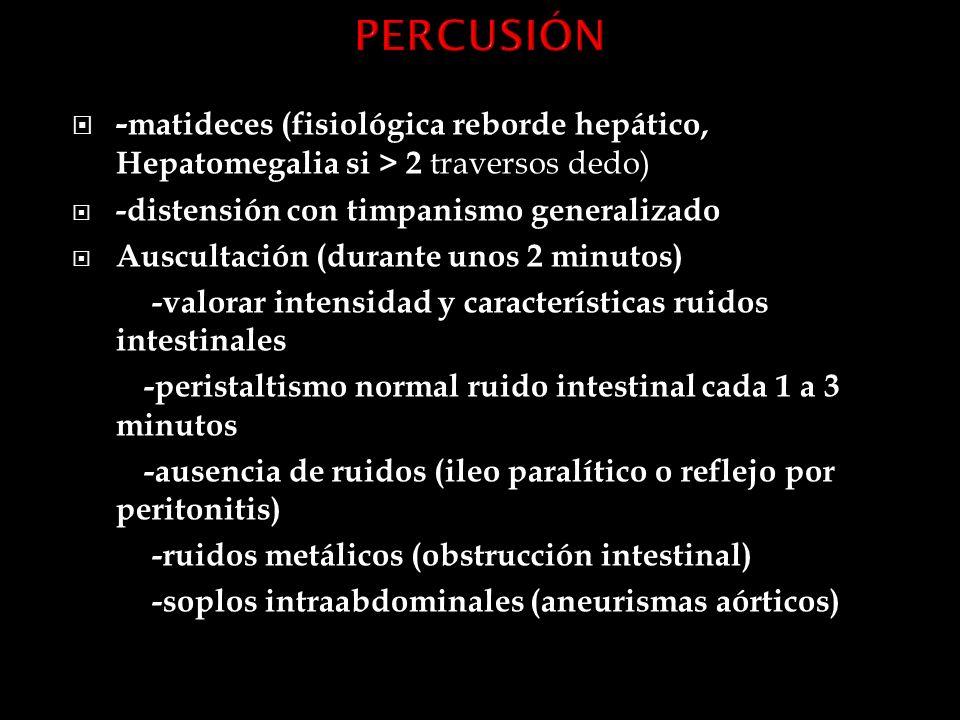 PERCUSIÓN -matideces (fisiológica reborde hepático, Hepatomegalia si > 2 traversos dedo) -distensión con timpanismo generalizado.