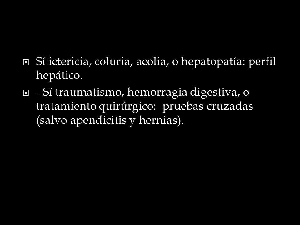 Sí ictericia, coluria, acolia, o hepatopatía: perfil hepático.