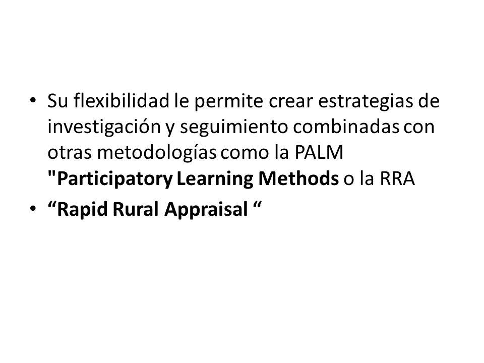 Su flexibilidad le permite crear estrategias de investigación y seguimiento combinadas con otras metodologías como la PALM Participatory Learning Methods o la RRA