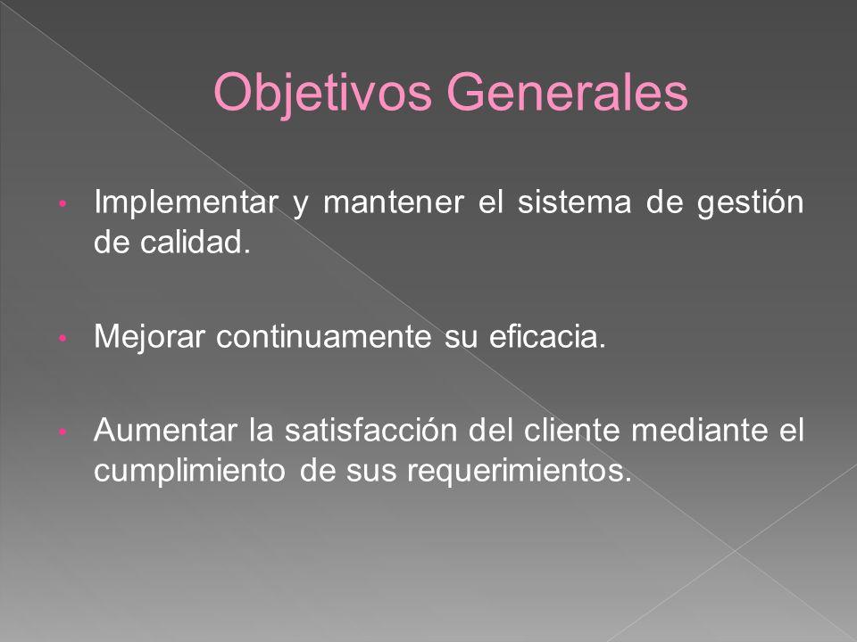 Objetivos Generales Implementar y mantener el sistema de gestión de calidad. Mejorar continuamente su eficacia.