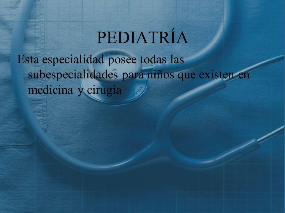PEDIATRÍA Esta especialidad posee todas las subespecialidades para niños que existen en medicina y cirugía.