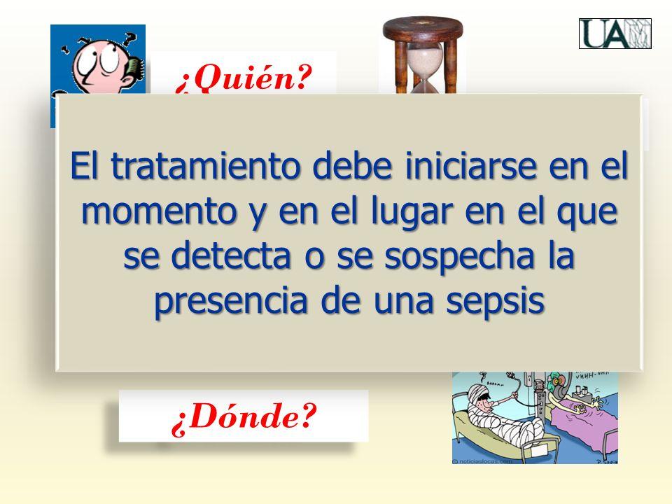 ¿Quién El tratamiento debe iniciarse en el momento y en el lugar en el que se detecta o se sospecha la presencia de una sepsis.