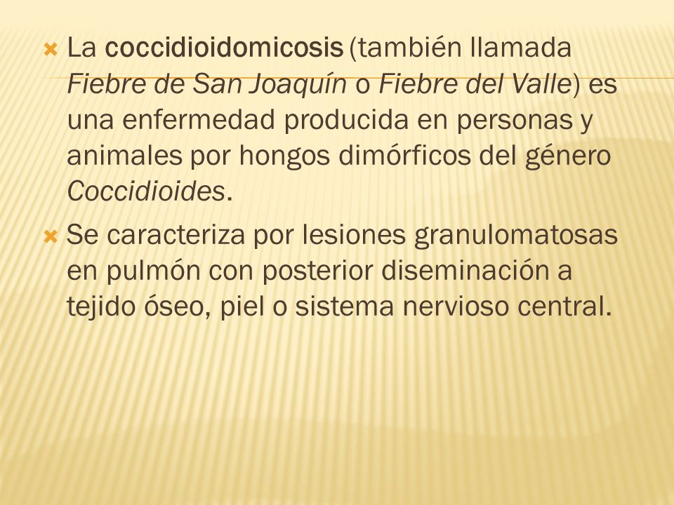 La coccidioidomicosis (también llamada Fiebre de San Joaquín o Fiebre del Valle) es una enfermedad producida en personas y animales por hongos dimórficos del género Coccidioides.