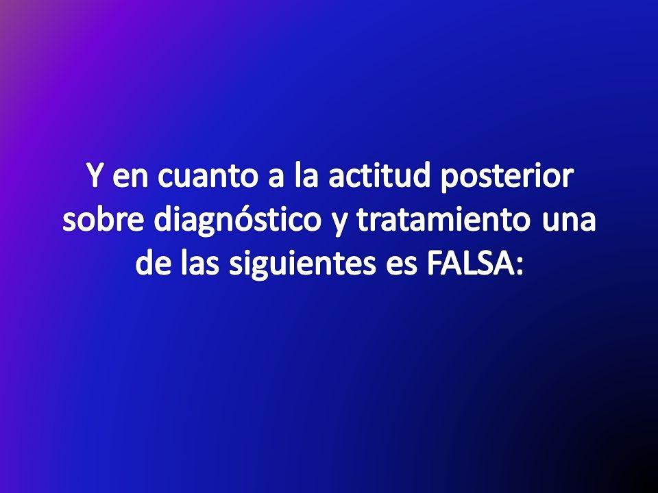 Y en cuanto a la actitud posterior sobre diagnóstico y tratamiento una de las siguientes es FALSA: