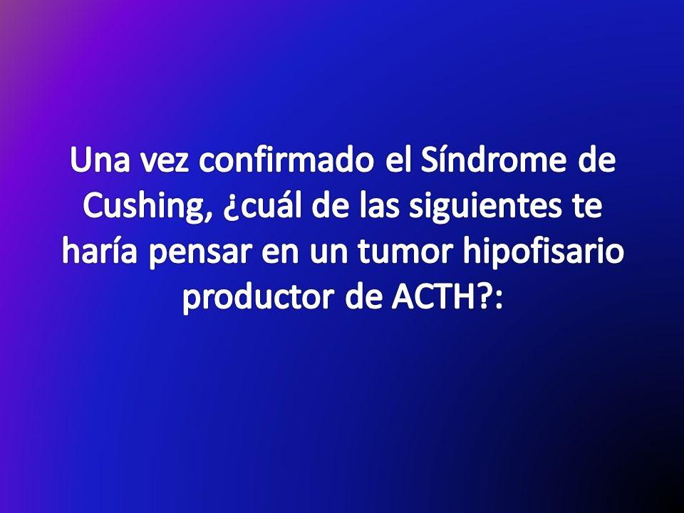 Una vez confirmado el Síndrome de Cushing, ¿cuál de las siguientes te haría pensar en un tumor hipofisario productor de ACTH :