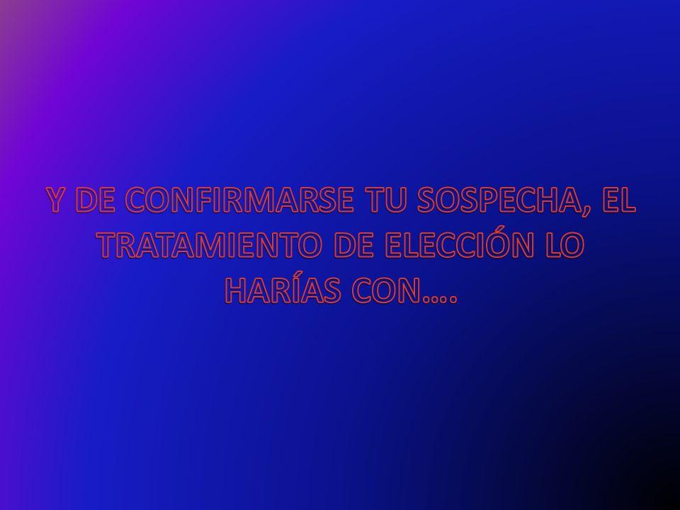 Y DE CONFIRMARSE TU SOSPECHA, EL TRATAMIENTO DE ELECCIÓN LO HARÍAS CON….