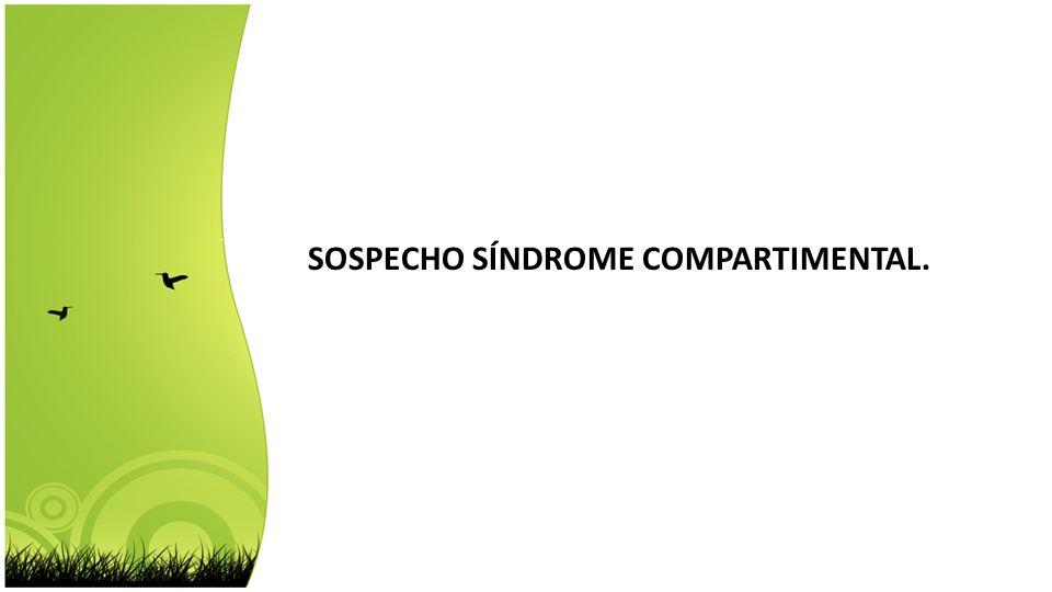 SOSPECHO SÍNDROME COMPARTIMENTAL.