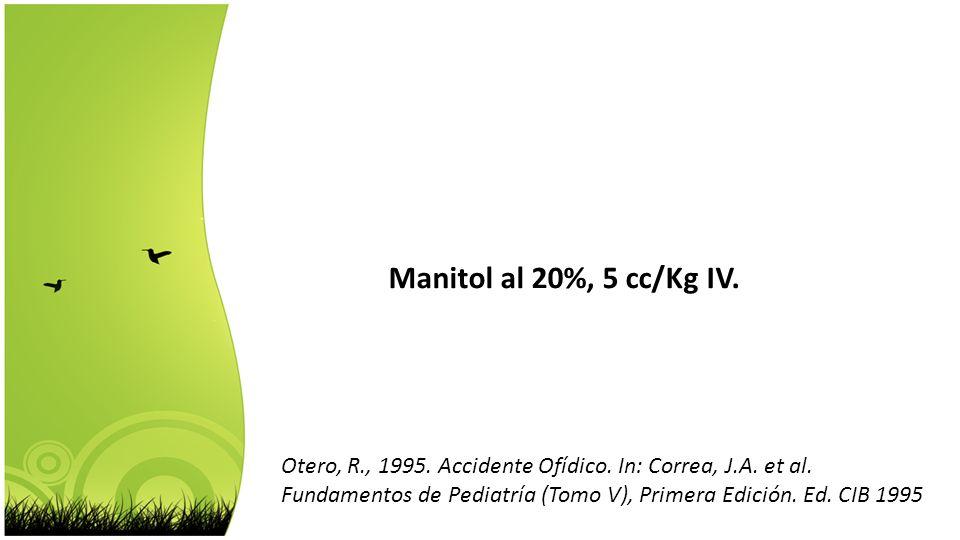 Manitol al 20%, 5 cc/Kg IV. Otero, R., 1995. Accidente Ofídico. In: Correa, J.A. et al.