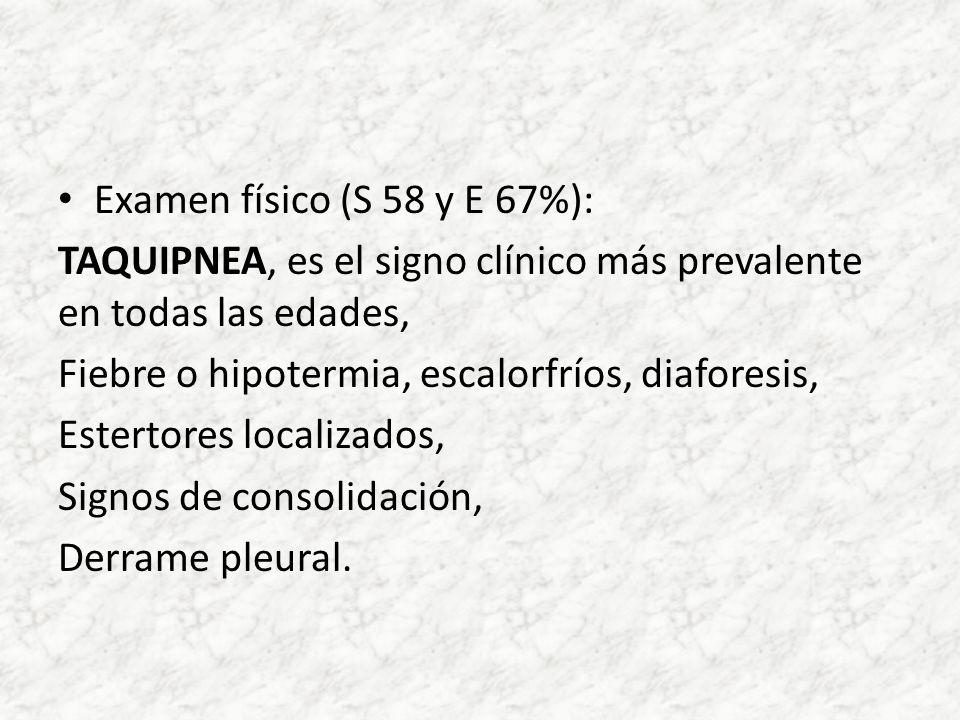 Examen físico (S 58 y E 67%): TAQUIPNEA, es el signo clínico más prevalente en todas las edades, Fiebre o hipotermia, escalorfríos, diaforesis,