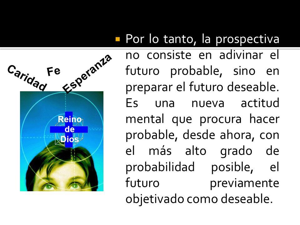 Por lo tanto, la prospectiva no consiste en adivinar el futuro probable, sino en preparar el futuro deseable. Es una nueva actitud mental que procura hacer probable, desde ahora, con el más alto grado de probabilidad posible, el futuro previamente objetivado como deseable.