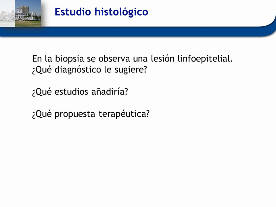 Estudio histológico En la biopsia se observa una lesión linfoepitelial. ¿Qué diagnóstico le sugiere