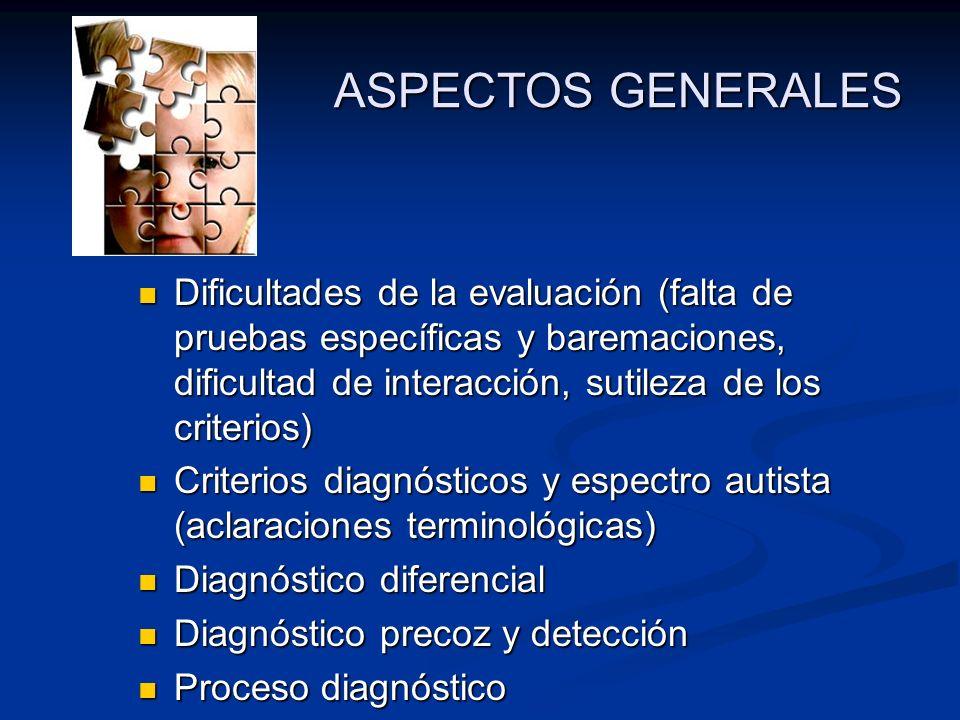 ASPECTOS GENERALES Dificultades de la evaluación (falta de pruebas específicas y baremaciones, dificultad de interacción, sutileza de los criterios)