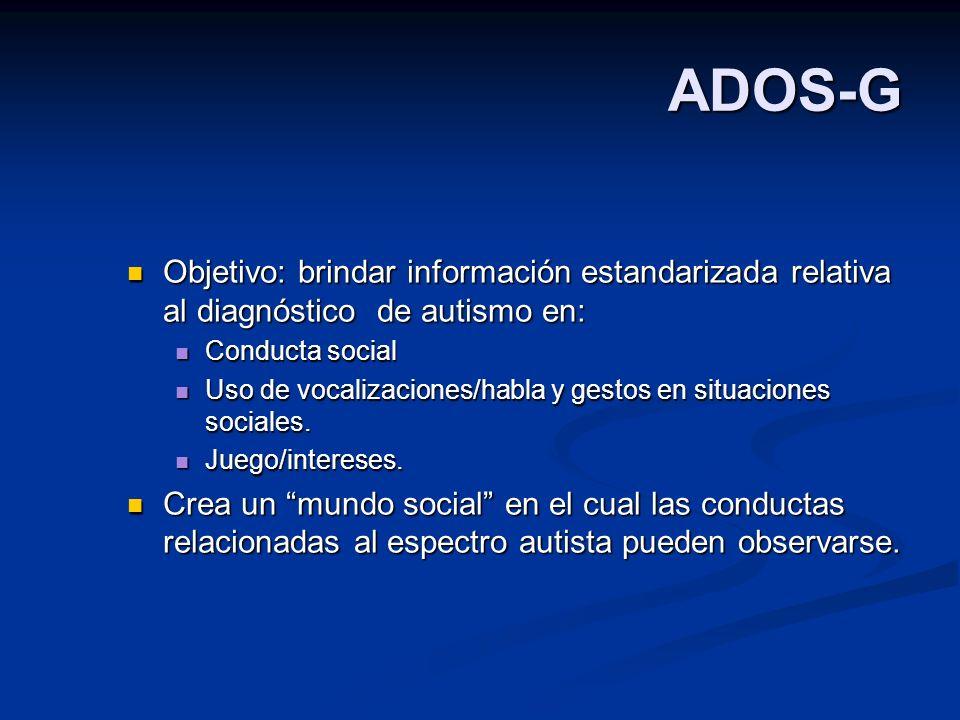 ADOS-G Objetivo: brindar información estandarizada relativa al diagnóstico de autismo en: Conducta social.