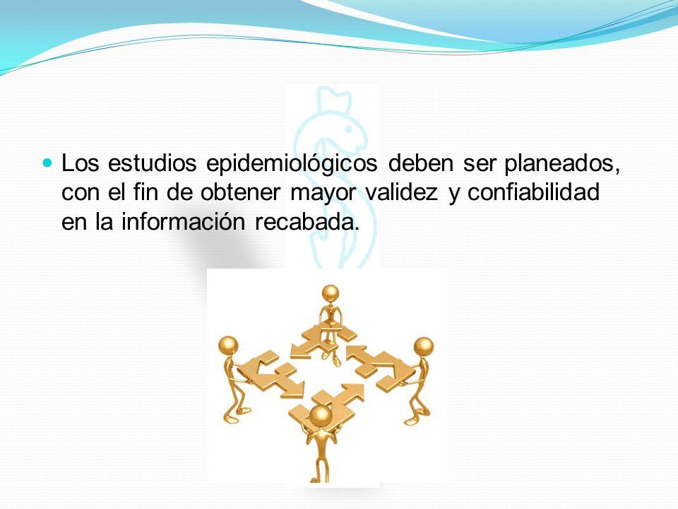 Los estudios epidemiológicos deben ser planeados, con el fin de obtener mayor validez y confiabilidad en la información recabada.