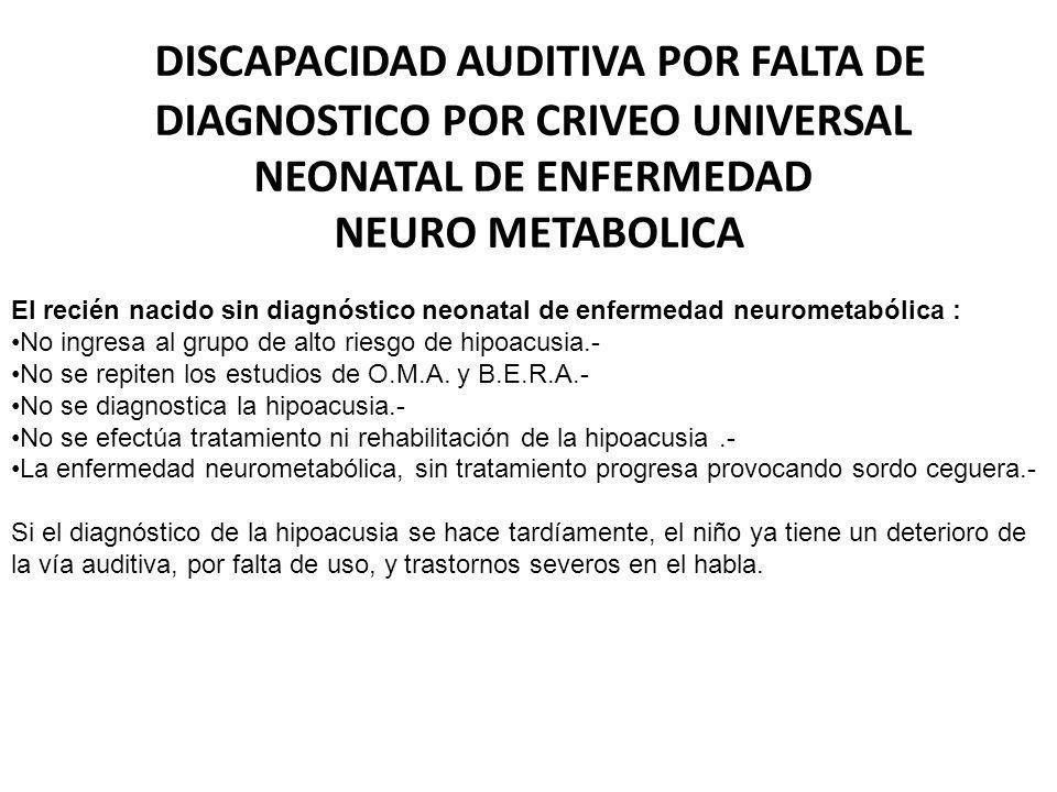 DISCAPACIDAD AUDITIVA POR FALTA DE DIAGNOSTICO POR CRIVEO UNIVERSAL NEONATAL DE ENFERMEDAD NEURO METABOLICA
