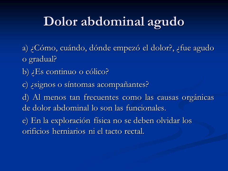 Dolor abdominal agudo a) ¿Cómo, cuándo, dónde empezó el dolor , ¿fue agudo o gradual b) ¿Es continuo o cólico