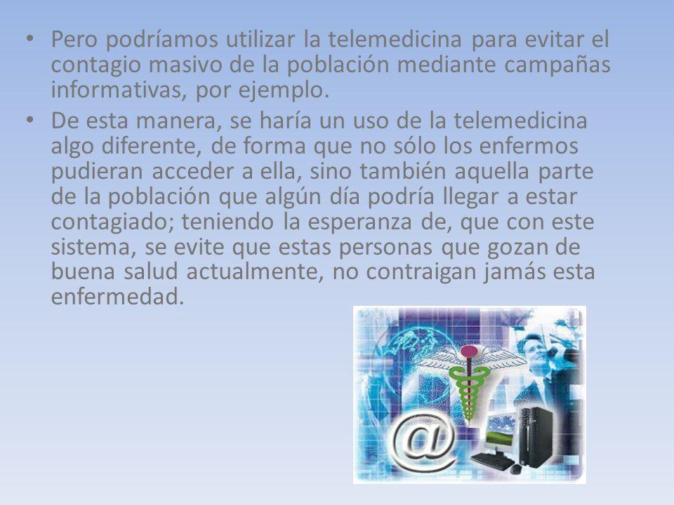 Pero podríamos utilizar la telemedicina para evitar el contagio masivo de la población mediante campañas informativas, por ejemplo.