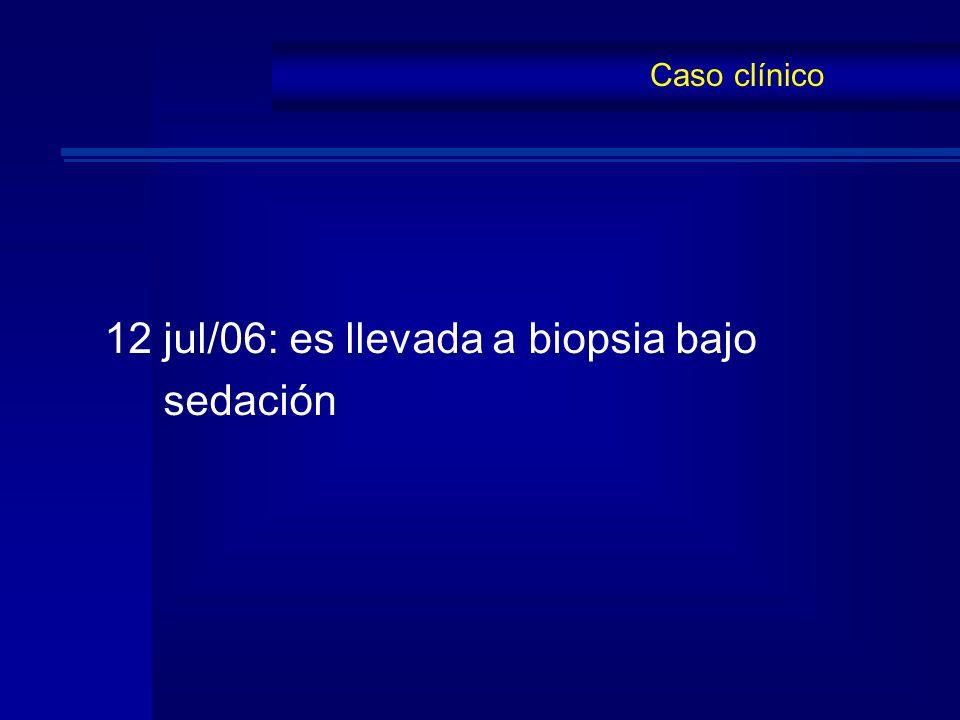 12 jul/06: es llevada a biopsia bajo sedación
