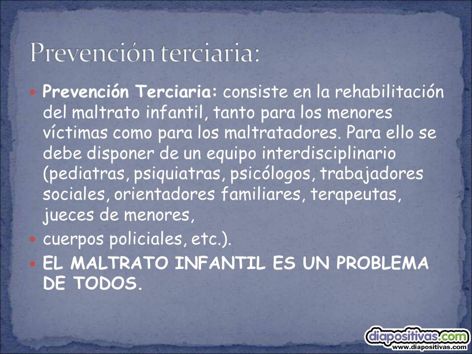 Prevención Terciaria: consiste en la rehabilitación del maltrato infantil, tanto para los menores víctimas como para los maltratadores. Para ello se debe disponer de un equipo interdisciplinario (pediatras, psiquiatras, psicólogos, trabajadores sociales, orientadores familiares, terapeutas, jueces de menores,