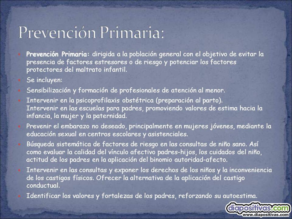 Prevención Primaria: dirigida a la población general con el objetivo de evitar la presencia de factores estresores o de riesgo y potenciar los factores protectores del maltrato infantil.