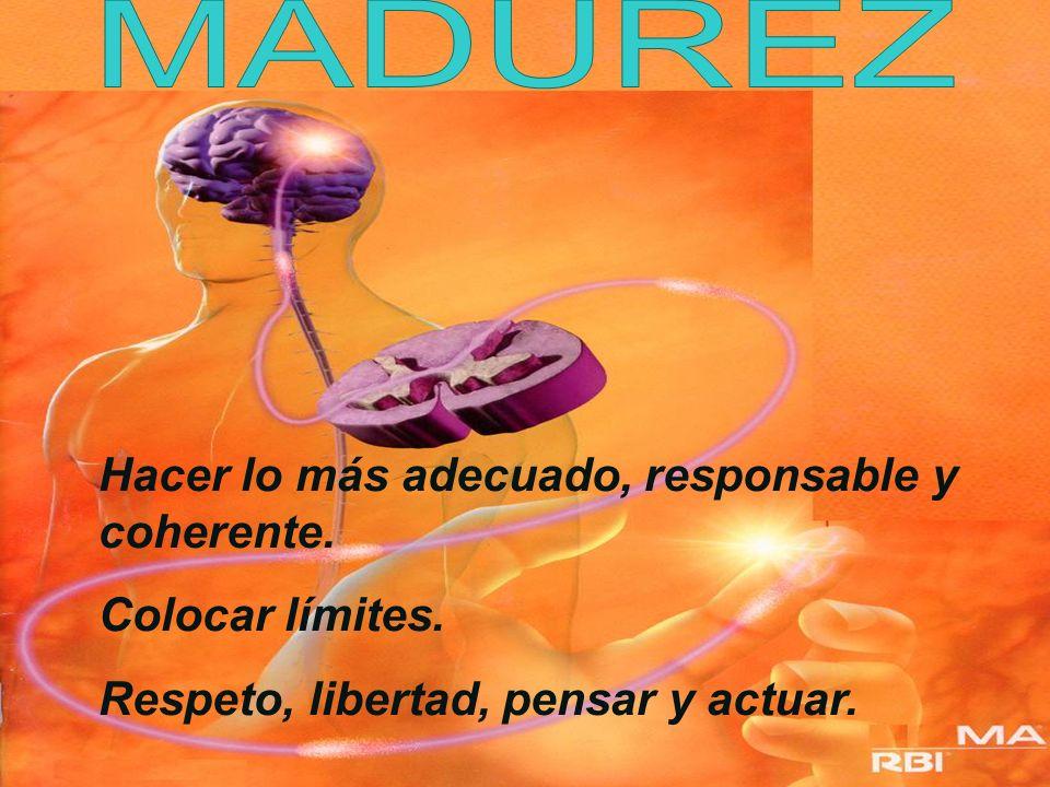 MADUREZ Hacer lo más adecuado, responsable y coherente.