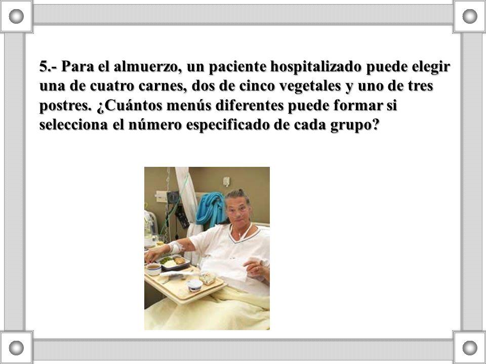 5.- Para el almuerzo, un paciente hospitalizado puede elegir una de cuatro carnes, dos de cinco vegetales y uno de tres postres.