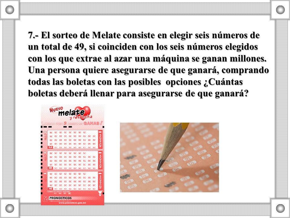 7.- El sorteo de Melate consiste en elegir seis números de un total de 49, si coinciden con los seis números elegidos con los que extrae al azar una máquina se ganan millones.