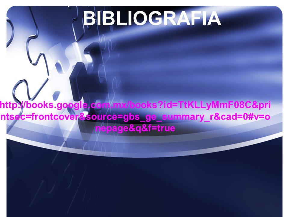 BIBLIOGRAFIA http://books.google.com.mx/books id=TtKLLyMmF08C&printsec=frontcover&source=gbs_ge_summary_r&cad=0#v=onepage&q&f=true.