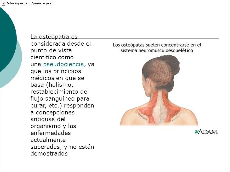 La osteopatía es considerada desde el punto de vista científico como una pseudociencia, ya que los principios médicos en que se basa (holismo, restablecimiento del flujo sanguíneo para curar, etc.) responden a concepciones antiguas del organismo y las enfermedades actualmente superadas, y no están demostrados