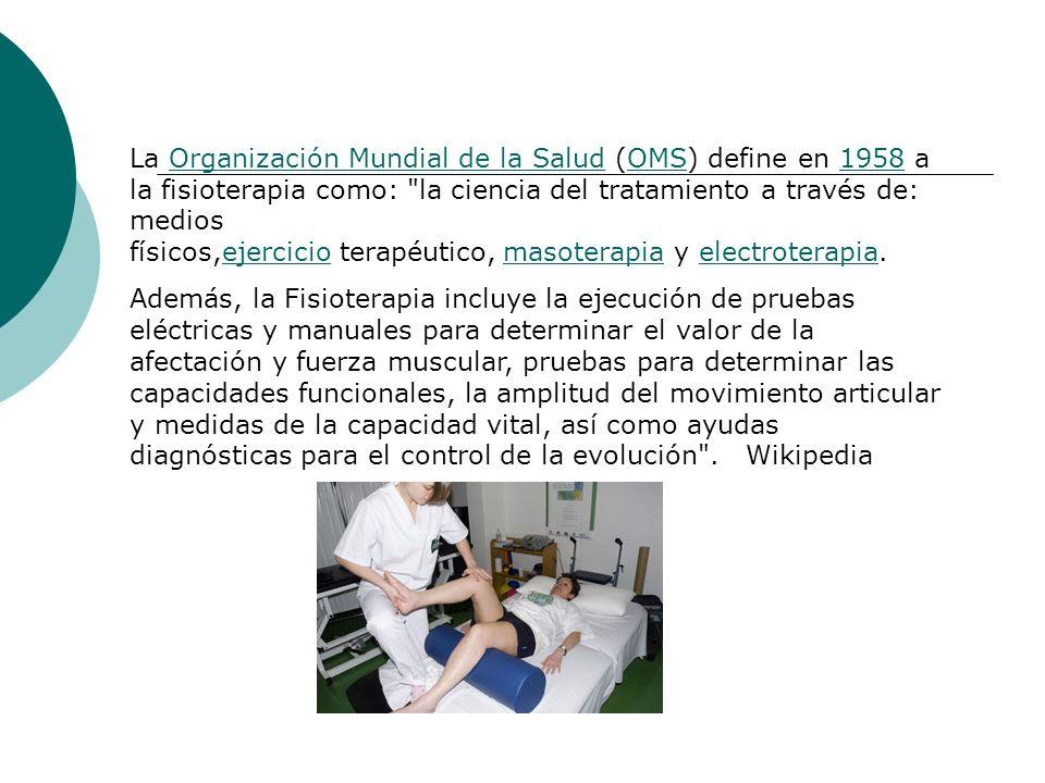 La Organización Mundial de la Salud (OMS) define en 1958 a la fisioterapia como: la ciencia del tratamiento a través de: medios físicos,ejercicio terapéutico, masoterapia y electroterapia.