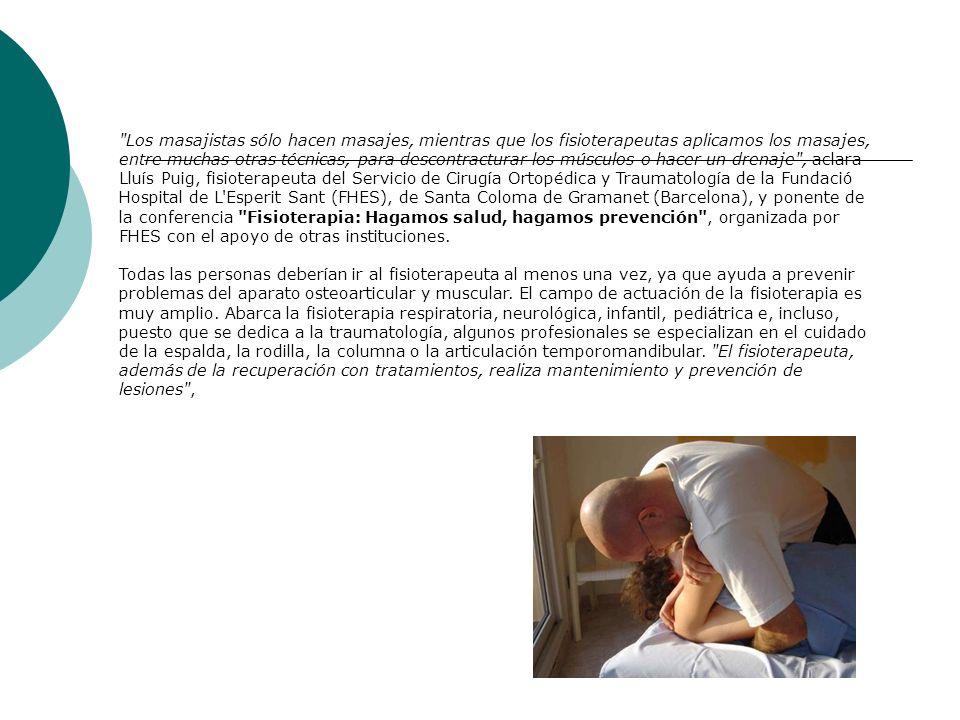 Los masajistas sólo hacen masajes, mientras que los fisioterapeutas aplicamos los masajes, entre muchas otras técnicas, para descontracturar los músculos o hacer un drenaje , aclara Lluís Puig, fisioterapeuta del Servicio de Cirugía Ortopédica y Traumatología de la Fundació Hospital de L Esperit Sant (FHES), de Santa Coloma de Gramanet (Barcelona), y ponente de la conferencia Fisioterapia: Hagamos salud, hagamos prevención , organizada por FHES con el apoyo de otras instituciones. Todas las personas deberían ir al fisioterapeuta al menos una vez, ya que ayuda a prevenir problemas del aparato osteoarticular y muscular.
