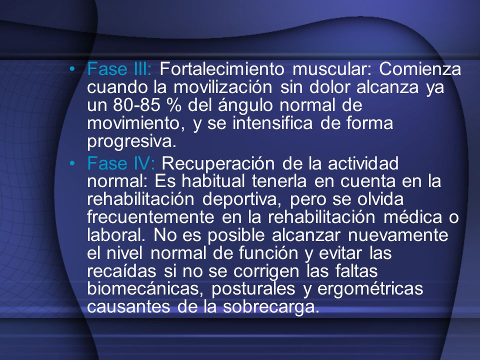 Fase III: Fortalecimiento muscular: Comienza cuando la movilización sin dolor alcanza ya un 80-85 % del ángulo normal de movimiento, y se intensifica de forma progresiva.