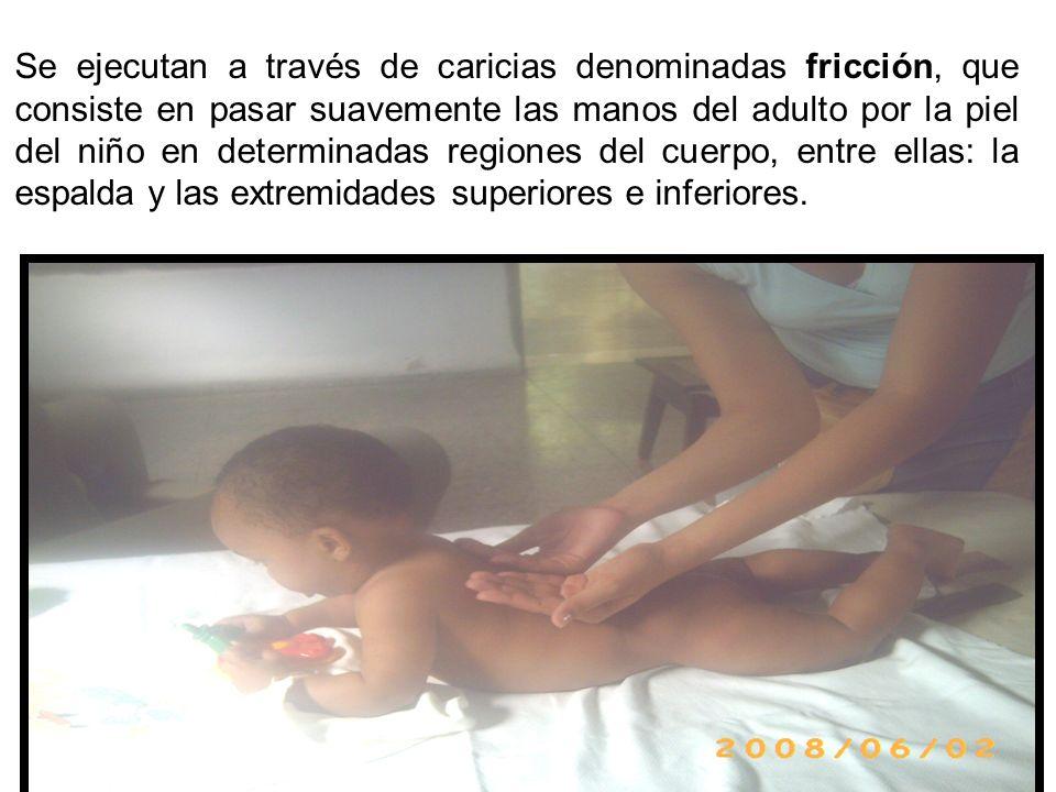 Se ejecutan a través de caricias denominadas fricción, que consiste en pasar suavemente las manos del adulto por la piel del niño en determinadas regiones del cuerpo, entre ellas: la espalda y las extremidades superiores e inferiores.