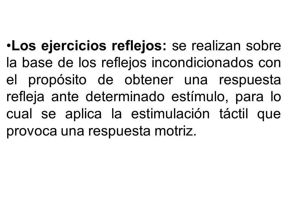 Los ejercicios reflejos: se realizan sobre la base de los reflejos incondicionados con el propósito de obtener una respuesta refleja ante determinado estímulo, para lo cual se aplica la estimulación táctil que provoca una respuesta motriz.
