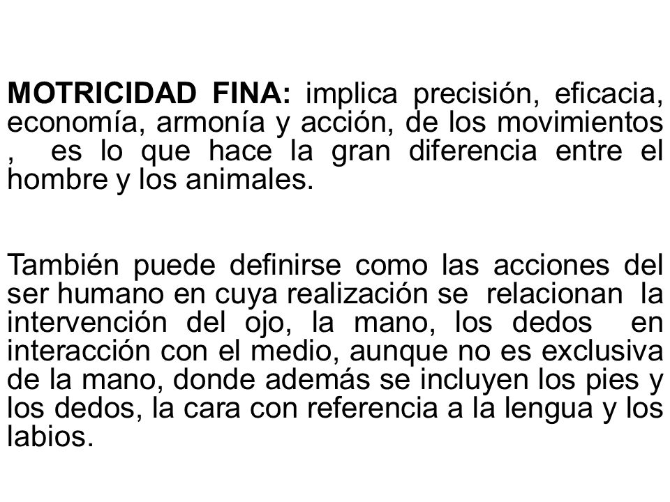 MOTRICIDAD FINA: implica precisión, eficacia, economía, armonía y acción, de los movimientos , es lo que hace la gran diferencia entre el hombre y los animales.