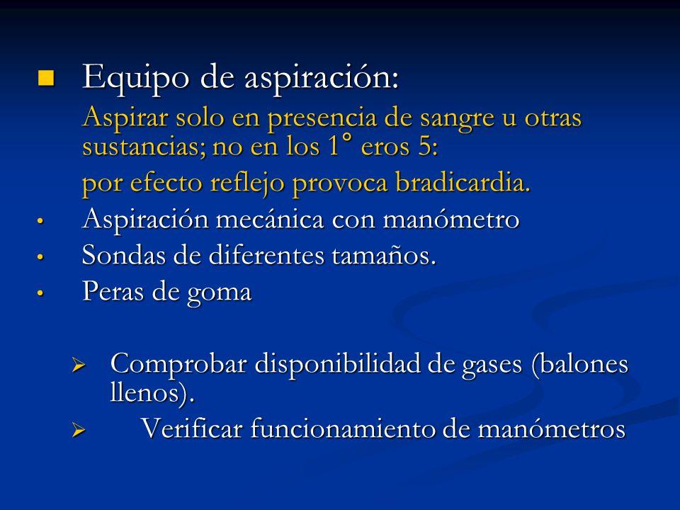 Equipo de aspiración: Aspirar solo en presencia de sangre u otras sustancias; no en los 1° eros 5: por efecto reflejo provoca bradicardia.
