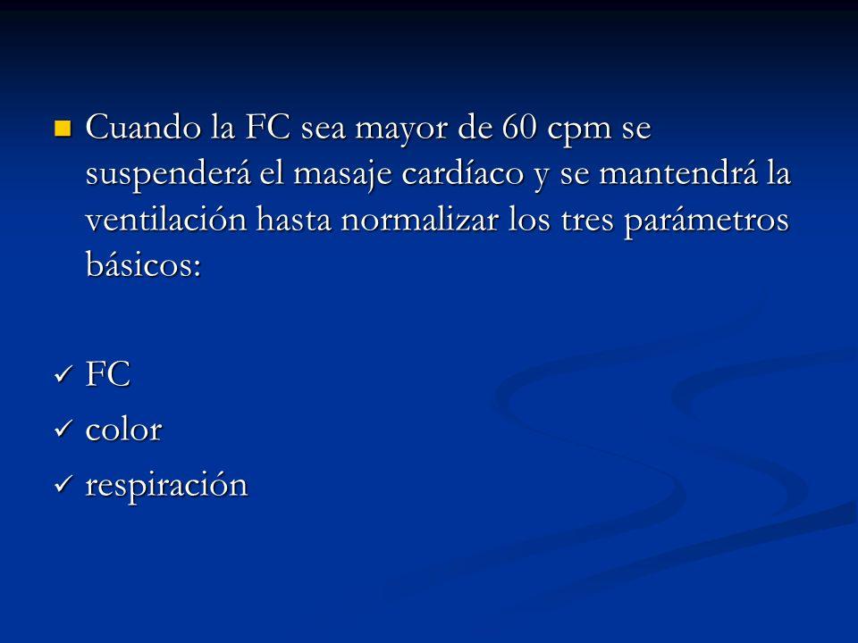 Cuando la FC sea mayor de 60 cpm se suspenderá el masaje cardíaco y se mantendrá la ventilación hasta normalizar los tres parámetros básicos: