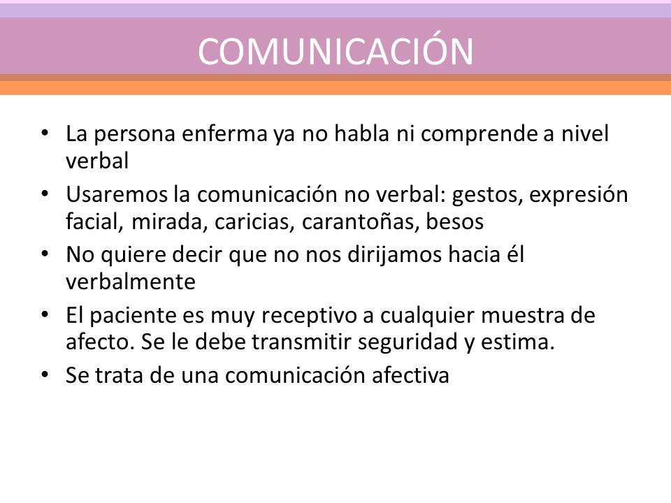 COMUNICACIÓN La persona enferma ya no habla ni comprende a nivel verbal.