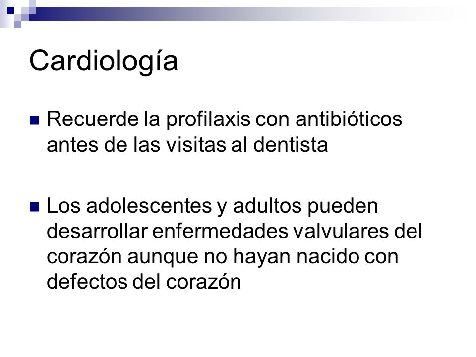 Cardiología Recuerde la profilaxis con antibióticos antes de las visitas al dentista.