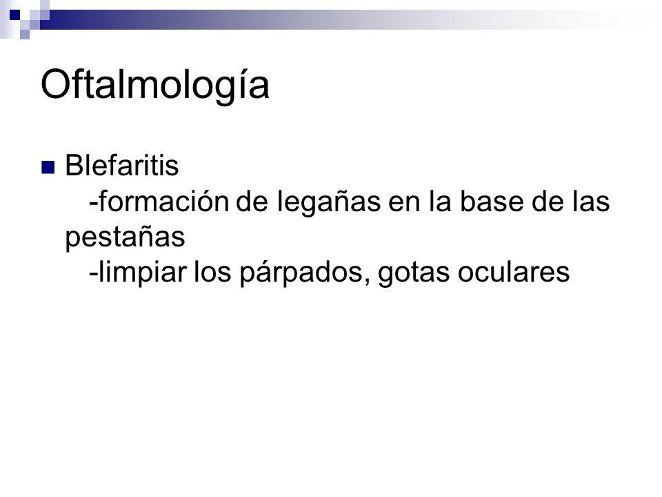 Oftalmología Blefaritis -formación de legañas en la base de las pestañas -limpiar los párpados, gotas oculares.